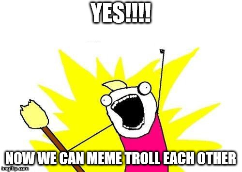 X All The Y Meme | YES!!!! NOW WE CAN MEME TROLL EACH OTHER | image tagged in memes,x all the y | made w/ Imgflip meme maker