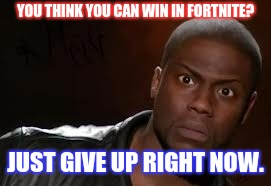 Kevin Hart Meme | YOU THINK YOU CAN WIN IN FORTNITE? JUST GIVE UP RIGHT NOW. | image tagged in memes,kevin hart the hell | made w/ Imgflip meme maker