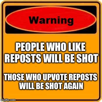 Warning Sign Meme | PEOPLE WHO LIKE REPOSTS WILL BE SHOT THOSE WHO UPVOTE REPOSTS WILL BE SHOT AGAIN | image tagged in memes,warning sign | made w/ Imgflip meme maker