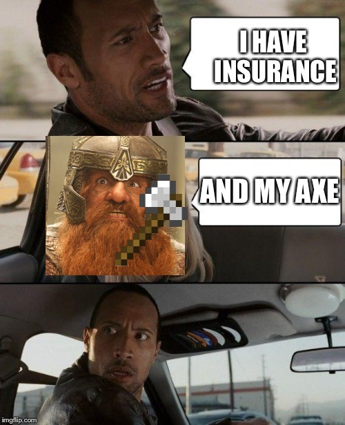The Rock Driving Meme | I HAVE INSURANCE AND MY AXE | image tagged in memes,the rock driving,insurance,lord of the rings,minecraft,gimli | made w/ Imgflip meme maker