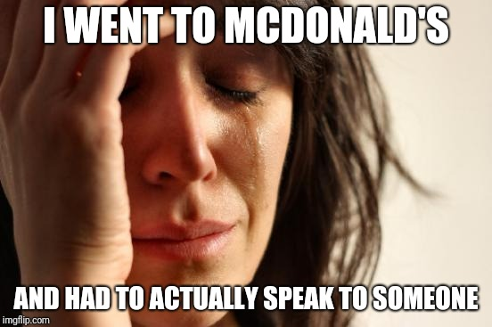 The self service screens were offline | I WENT TO MCDONALD'S AND HAD TO ACTUALLY SPEAK TO SOMEONE | image tagged in memes,first world problems,mcdonalds | made w/ Imgflip meme maker