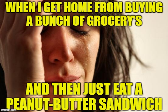 Too tired to cook | WHEN I GET HOME FROM BUYING A BUNCH OF GROCERY'S AND THEN JUST EAT A PEANUT-BUTTER SANDWICH | image tagged in memes,first world problems,depression,eating | made w/ Imgflip meme maker