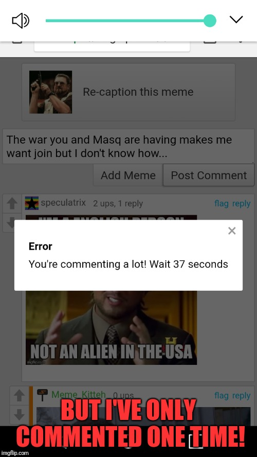 Seriously... | BUT I'VE ONLY COMMENTED ONE TIME! | image tagged in memes,comments,comment timer,wtf,imgflip | made w/ Imgflip meme maker
