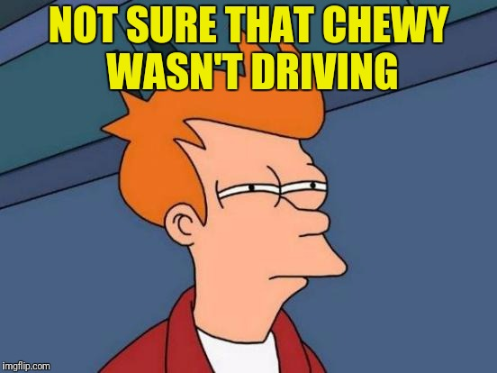 Futurama Fry Meme | NOT SURE THAT CHEWY WASN'T DRIVING | image tagged in memes,futurama fry | made w/ Imgflip meme maker