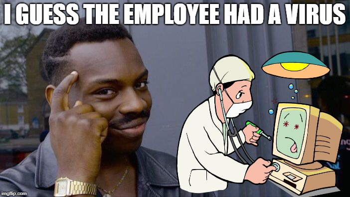 Roll Safe Think About It Meme | I GUESS THE EMPLOYEE HAD A VIRUS | image tagged in memes,roll safe think about it | made w/ Imgflip meme maker