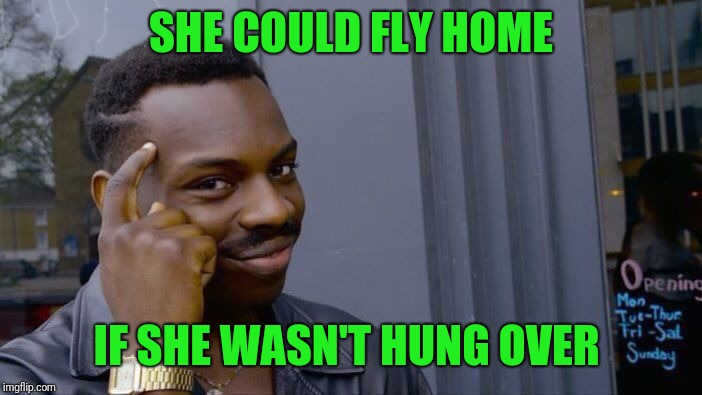 Roll Safe Think About It Meme | SHE COULD FLY HOME IF SHE WASN'T HUNG OVER | image tagged in memes,roll safe think about it | made w/ Imgflip meme maker