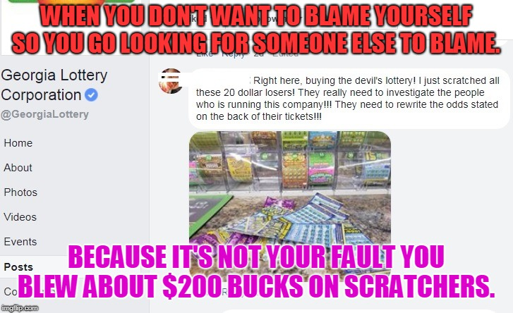 If you're dumb enough to waste all that money on the lottery it has to be someone else's fault right? | WHEN YOU DON'T WANT TO BLAME YOURSELF SO YOU GO LOOKING FOR SOMEONE ELSE TO BLAME. BECAUSE IT'S NOT YOUR FAULT YOU BLEW ABOUT $200 BUCKS ON  | image tagged in lotto,memes,hold my tide pod | made w/ Imgflip meme maker
