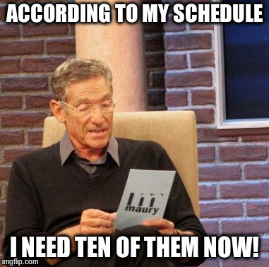 Maury Lie Detector Meme | ACCORDING TO MY SCHEDULE I NEED TEN OF THEM NOW! | image tagged in memes,maury lie detector | made w/ Imgflip meme maker
