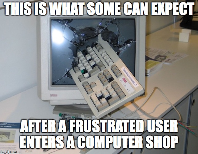 Smashed Computer | THIS IS WHAT SOME CAN EXPECT AFTER A FRUSTRATED USER ENTERS A COMPUTER SHOP | image tagged in computer,memes | made w/ Imgflip meme maker