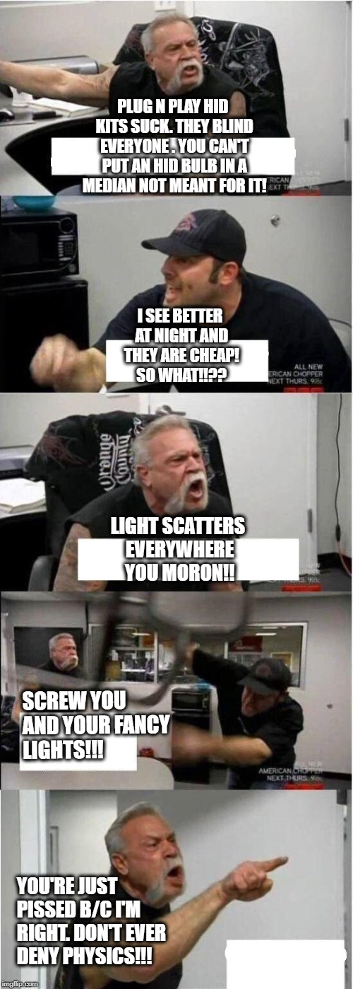 American Chopper Argument Meme | PLUG N PLAY HID KITS SUCK. THEY BLIND EVERYONE . YOU CAN'T PUT AN HID BULB IN A MEDIAN NOT MEANT FOR IT! I SEE BETTER AT NIGHT AND THEY ARE  | image tagged in american chopper argument | made w/ Imgflip meme maker
