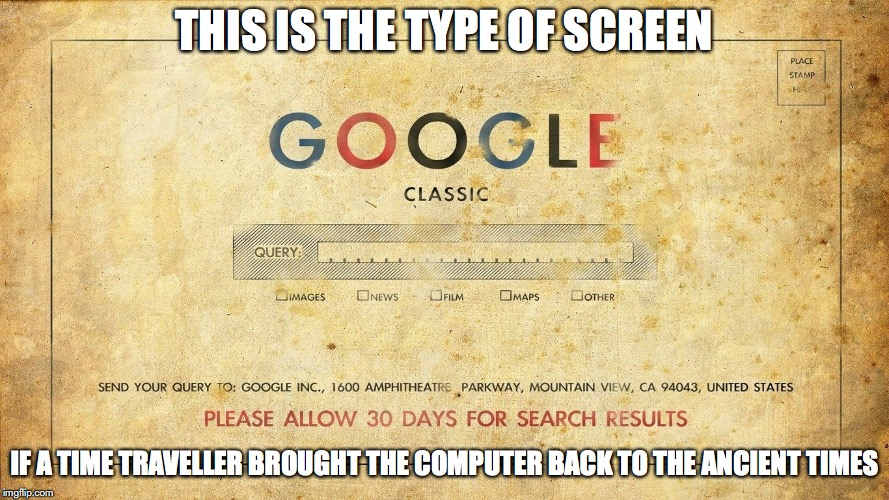 Google Classic | THIS IS THE TYPE OF SCREEN IF A TIME TRAVELLER BROUGHT THE COMPUTER BACK TO THE ANCIENT TIMES | image tagged in google,memes | made w/ Imgflip meme maker