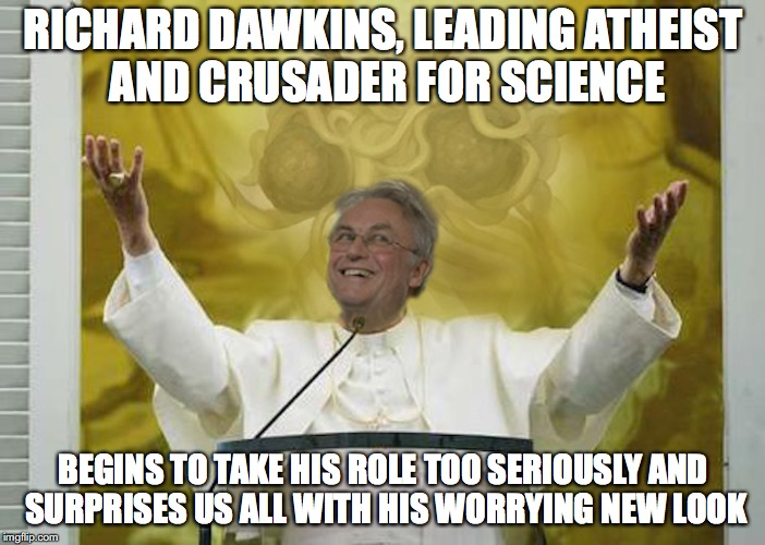 Pope Dawkins | RICHARD DAWKINS, LEADING ATHEIST AND CRUSADER FOR SCIENCE BEGINS TO TAKE HIS ROLE TOO SERIOUSLY AND SURPRISES US ALL WITH HIS WORRYING NEW L | image tagged in pope dawkins,memes | made w/ Imgflip meme maker