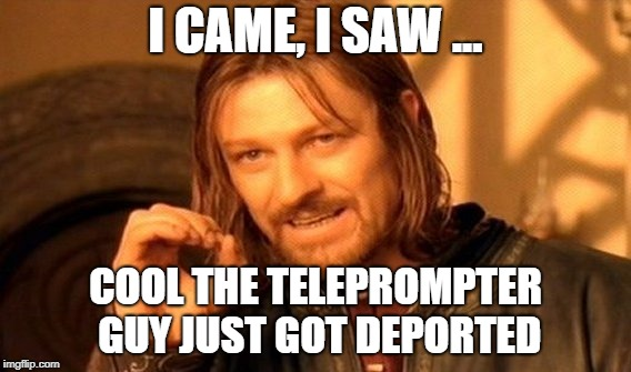 One Does Not Simply Meme | I CAME, I SAW ... COOL THE TELEPROMPTER GUY JUST GOT DEPORTED | image tagged in memes,one does not simply | made w/ Imgflip meme maker