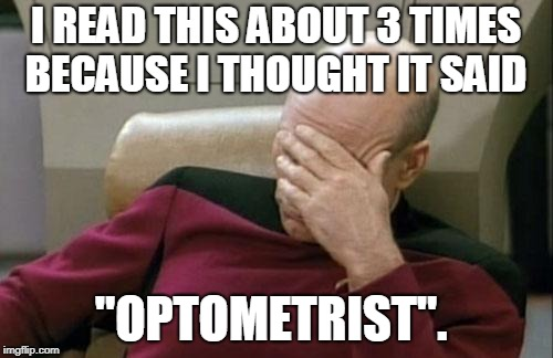 "Captain Picard Facepalm Meme | I READ THIS ABOUT 3 TIMES BECAUSE I THOUGHT IT SAID ""OPTOMETRIST"". 