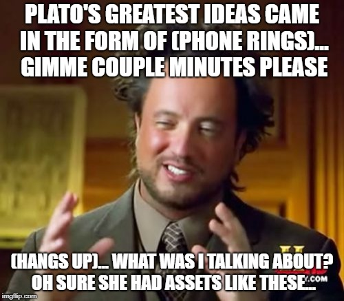 Ancient Aliens Meme | PLATO'S GREATEST IDEAS CAME IN THE FORM OF (PHONE RINGS)... GIMME COUPLE MINUTES PLEASE (HANGS UP)... WHAT WAS I TALKING ABOUT? OH SURE SHE  | image tagged in memes,ancient aliens | made w/ Imgflip meme maker