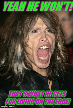 Steven Tyler | YEAH HE WON'T! THAT'S WHAT HE GETS FOR LIVING ON THE EDGE! | image tagged in steven tyler | made w/ Imgflip meme maker