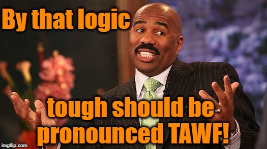 shrug | By that logic tough should be pronounced TAWF! | image tagged in shrug | made w/ Imgflip meme maker