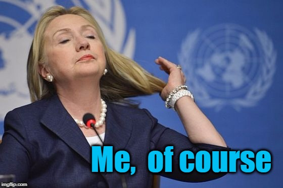 Hillary | Me,  of course | image tagged in hillary | made w/ Imgflip meme maker