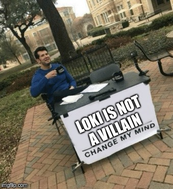 Change my mind | LOKI IS NOT A VILLAIN | image tagged in change my mind | made w/ Imgflip meme maker