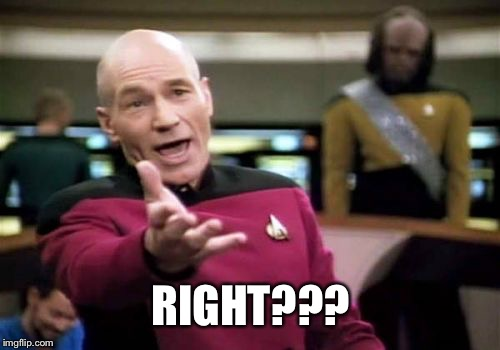 Picard Wtf Meme | RIGHT??? | image tagged in memes,picard wtf | made w/ Imgflip meme maker