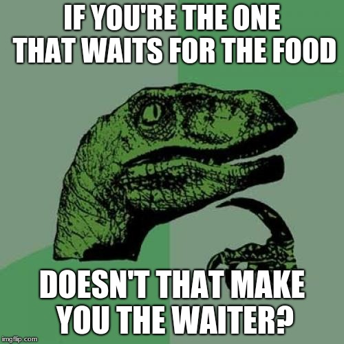 I thought about this in a restaurant the other day | IF YOU'RE THE ONE THAT WAITS FOR THE FOOD DOESN'T THAT MAKE YOU THE WAITER? | image tagged in memes,philosoraptor,food,questions,waiter | made w/ Imgflip meme maker