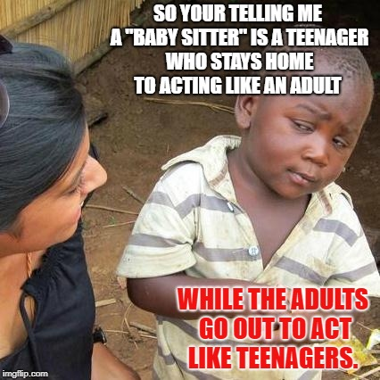 "babbysitters and adults switch roles | SO YOUR TELLING ME A ""BABY SITTER"" IS A TEENAGER WHO STAYS HOME TO ACTING LIKE AN ADULT WHILE THE ADULTS GO OUT TO ACT LIKE TEENAGERS. 