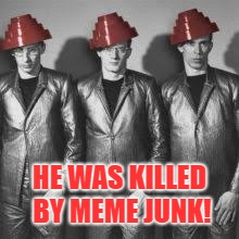 HE WAS KILLED BY MEME JUNK! | made w/ Imgflip meme maker
