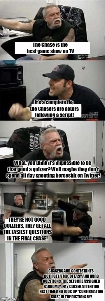 American Chopper Argument Meme | The Chase is the best game show on TV It's a complete fix; the Chasers are actors following a script! What, you think it's impossible to be  | image tagged in american chopper | made w/ Imgflip meme maker
