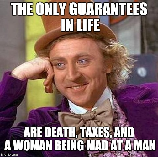 ... | THE ONLY GUARANTEES IN LIFE ARE DEATH, TAXES, AND A WOMAN BEING MAD AT A MAN | image tagged in memes,creepy condescending wonka | made w/ Imgflip meme maker