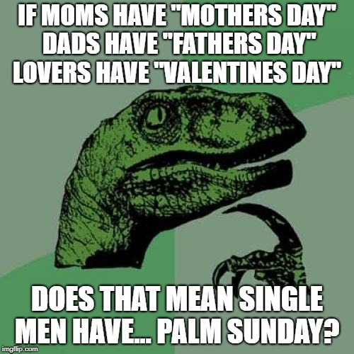 "old joke haven't seen it on here | IF MOMS HAVE ""MOTHERS DAY"" DADS HAVE ""FATHERS DAY"" LOVERS HAVE ""VALENTINES DAY"" DOES THAT MEAN SINGLE MEN HAVE... PALM SUNDAY? 