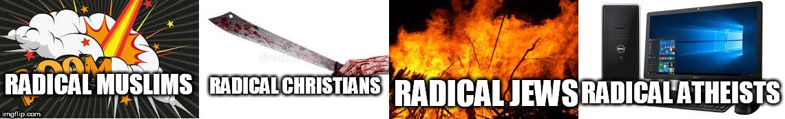 Radicals | RADICAL MUSLIMS RADICAL CHRISTIANS RADICAL JEWS RADICAL ATHEISTS | image tagged in radicals,radical islam,radical christianity,radical judaism,radical atheism,radical | made w/ Imgflip meme maker