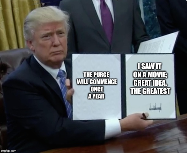 Trump Bill Signing Meme | THE PURGE WILL COMMENCE ONCE A YEAR I SAW IT ON A MOVIE; GREAT IDEA, THE GREATEST | image tagged in memes,trump bill signing | made w/ Imgflip meme maker
