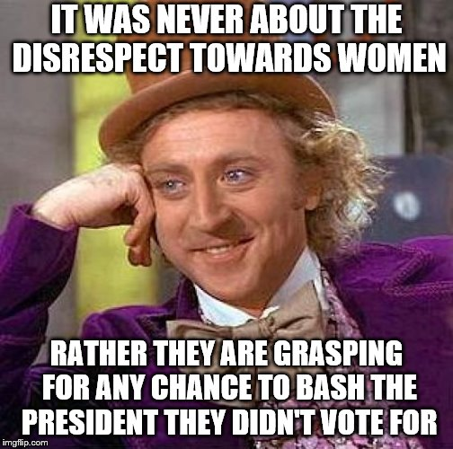 Creepy Condescending Wonka Meme | IT WAS NEVER ABOUT THE DISRESPECT TOWARDS WOMEN RATHER THEY ARE GRASPING FOR ANY CHANCE TO BASH THE PRESIDENT THEY DIDN'T VOTE FOR | image tagged in memes,creepy condescending wonka | made w/ Imgflip meme maker