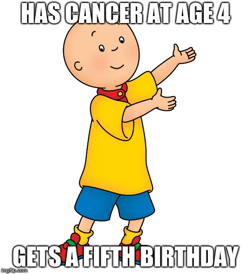 Caillou | HAS CANCER AT AGE 4 GETS A FIFTH BIRTHDAY | image tagged in caillou | made w/ Imgflip meme maker