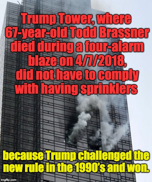 Trump Tower, where 67-year-old Todd Brassner died during a four-alarm blaze on 4/7/2018, did not have to comply with having sprinklers becau | image tagged in dump trump,dumptrump,dump the trump,nevertrump,never trump | made w/ Imgflip meme maker