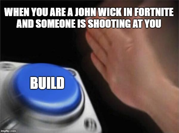 Blank Nut Button Meme | WHEN YOU ARE A JOHN WICK IN FORTNITE AND SOMEONE IS SHOOTING AT YOU BUILD | image tagged in memes,blank nut button | made w/ Imgflip meme maker