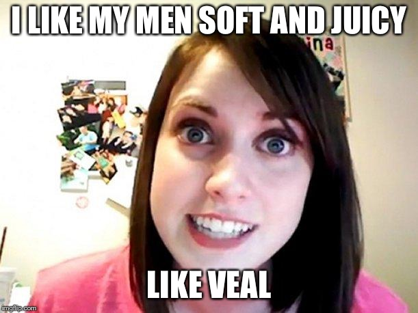 Overly Attached Girlfriend Pink | I LIKE MY MEN SOFT AND JUICY LIKE VEAL | image tagged in overly attached girlfriend pink | made w/ Imgflip meme maker