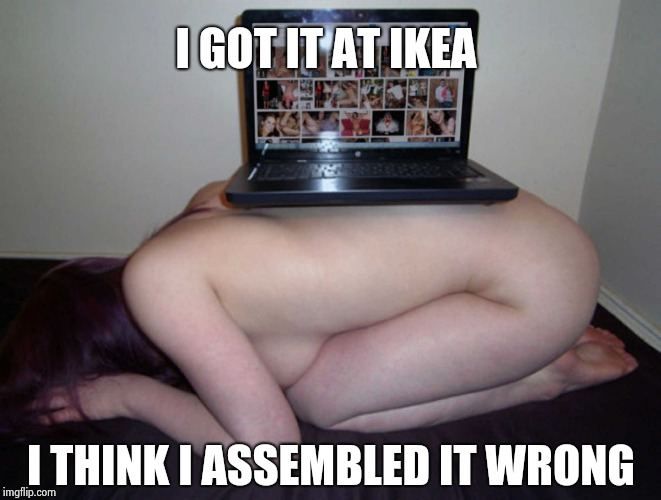 I GOT IT AT IKEA I THINK I ASSEMBLED IT WRONG | image tagged in one night stand | made w/ Imgflip meme maker