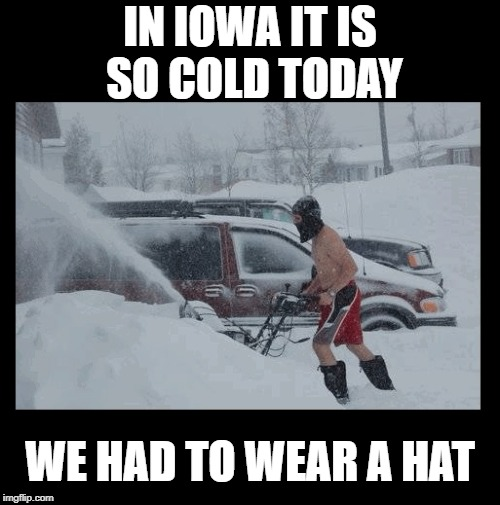 April 8th and we're having a snowstorm | IN IOWA IT IS SO COLD TODAY WE HAD TO WEAR A HAT | image tagged in funny,snow,winter,iowa | made w/ Imgflip meme maker