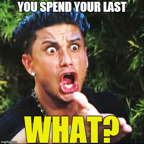 YOU SPEND YOUR LAST WHAT? | made w/ Imgflip meme maker