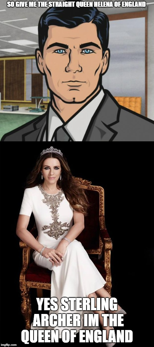 queen Helena meme week   | SO GIVE ME THE STRAIGHT QUEEN HELENA OF ENGLAND YES STERLING ARCHER IM THE QUEEN OF ENGLAND | image tagged in meme week,archer | made w/ Imgflip meme maker