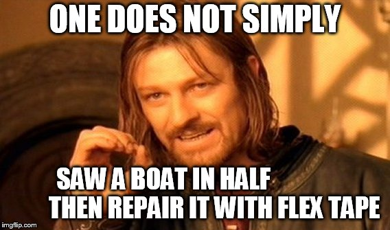 One Does Not Simply Meme | ONE DOES NOT SIMPLY SAW A BOAT IN HALF                      THEN REPAIR IT WITH FLEX TAPE | image tagged in memes,one does not simply,flex tape,phil swift | made w/ Imgflip meme maker