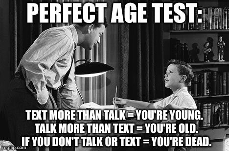 PERFECT AGE TEST: TEXT MORE THAN TALK = YOU'RE YOUNG.  TALK MORE THAN TEXT = YOU'RE OLD.  IF YOU DON'T TALK OR TEXT = YOU'RE DEAD. | image tagged in father son | made w/ Imgflip meme maker