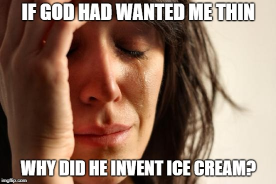 First World Problems Meme | IF GOD HAD WANTED ME THIN WHY DID HE INVENT ICE CREAM? | image tagged in memes,first world problems | made w/ Imgflip meme maker