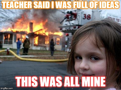 Disaster Girl Meme | TEACHER SAID I WAS FULL OF IDEAS THIS WAS ALL MINE | image tagged in memes,disaster girl | made w/ Imgflip meme maker
