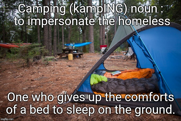 The hell with camping  | Camping (kampING) noun : to impersonate the homeless One who gives up the comforts of a bed to sleep on the ground. | image tagged in camping,campingit's in tents,fire,mosquitoes,bugs,sleeping | made w/ Imgflip meme maker