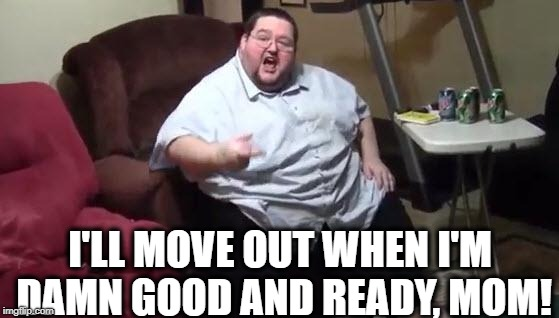 Stop botherin' me when I'm gamin' | I'LL MOVE OUT WHEN I'M DAMN GOOD AND READY, MOM! | image tagged in memes,funny,fat guy,lazy fat guy on the couch,mom | made w/ Imgflip meme maker