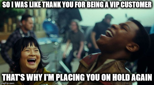 Your Call Is Very Important To Us | SO I WAS LIKE THANK YOU FOR BEING A VIP CUSTOMER THAT'S WHY I'M PLACING YOU ON HOLD AGAIN | image tagged in ha ha very funny,tech support,customer service,vip,holding,on hold | made w/ Imgflip meme maker