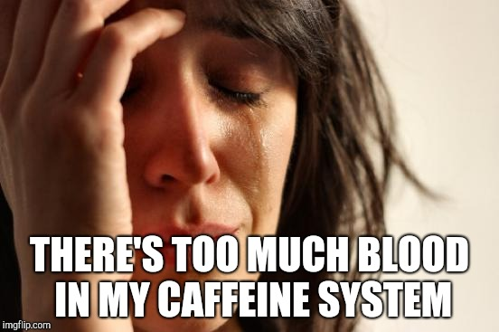 Had no coffee today | THERE'S TOO MUCH BLOOD IN MY CAFFEINE SYSTEM | image tagged in memes,first world problems | made w/ Imgflip meme maker