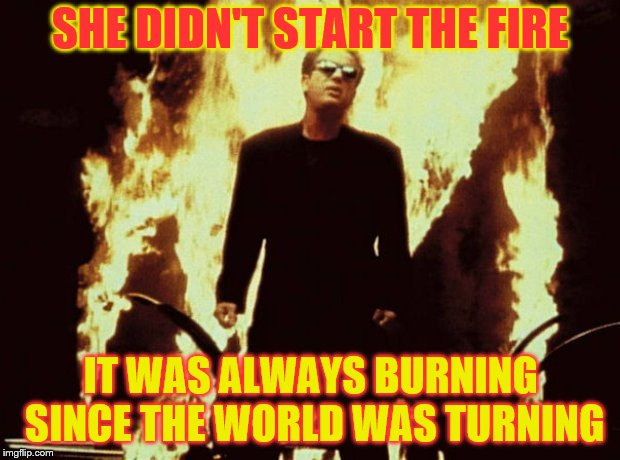 SHE DIDN'T START THE FIRE IT WAS ALWAYS BURNING SINCE THE WORLD WAS TURNING | made w/ Imgflip meme maker